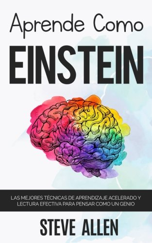Aprende como Einstein: Memoriza más, enfócate mejor y lee efectivamente para aprender cualquier cosa: Las mejores técnicas de aprendizaje acelerado y para pensar como un genio (Spanish Edition) by CreateSpace Independent Publishing Platform
