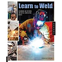 Learn to Weld: Beginning MIG Welding and Metal Fabrication Basics - Includes techniques you can use for home and automotive repair, metal fabrication projects, sculp