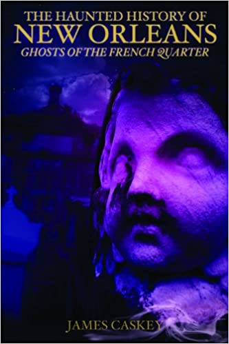 The Haunted History of New Orleans: Ghosts of the French Quarter Paperback – January 1, 2013 by James Caskey  (Author)