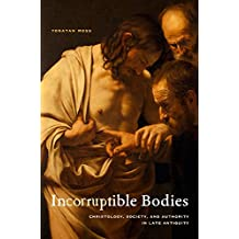 Incorruptible Bodies: Christology, Society, and Authority in Late Antiquity