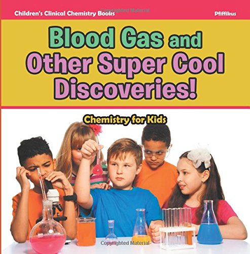 Blood Gas and Other Super Cool Discoveries! Chemistry for Kids - Children's Clinical Chemistry Books