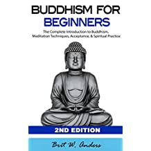 Buddhism: Buddhism for Beginners: The Complete Introduction to Buddhism: Meditation Techniques, Acceptance, & Spiritual Practice (Buddhist, Meditation, ... Zen, Inner Peace, Dalai Lama Book 1)