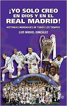 ¡yo Solo Creo En Dios Y En El Real Madrid!: Historias Merengues De Todos Los Tiempos por Luis Miguel González