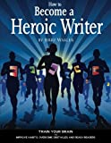 How to Become a Heroic Writer: Train Your Brain to Build Habits, Overcome Obstacles, and Reach Readers