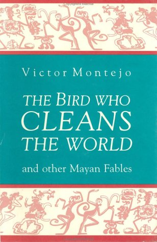 The Bird Who Cleans the World: and Other Mayan Fables