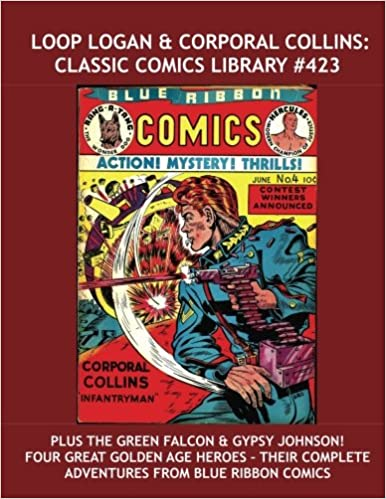 Loop Logan and Corporal Collins: Classic Comics Library 423: Plus The Green Falcon and Gypsy Johnson -- Four Great Heroes from the Pages of Blue Ribbon Comics! -- Over 350 Pages -- All Stories -- No Ads