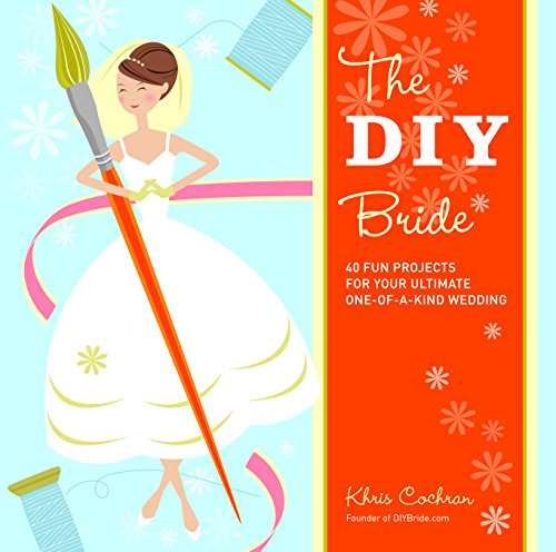 Wedding Diy Projects (The DIY Bride: 40 Fun Projects for Your Ultimate One-of-a-Kind)