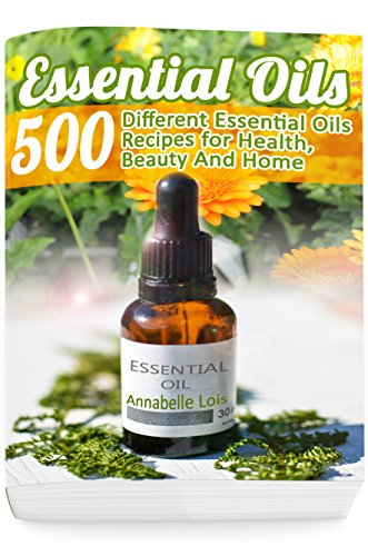 Essential Oils: 500 Different Essential Oils Recipes for Health, Beauty And Home: (Young Living Essential Oils Guide, Essential Oils Book, Essential Oils For Weight Loss) by [Lois, Annabelle]