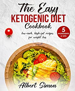 THE EASY KETOGENIC DIET COOKBOOK: 5 Ingredients or Less, Low-Carb, High-Fat Recipes for Weight Loss