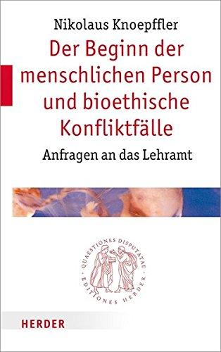 Der Beginn der menschlichen Person und bioethische Konfliktfälle: Anfragen an das Lehramt (Quaestiones disputatae)