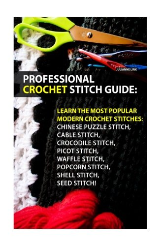 Professional Crochet Stitch Guide: Chinese Puzzle Stitch, Cable Stitch, Crocodile Stitch, Picot Stitch, Waffle Stitch, Popcorn Stitch, Shell Stitch, Seed Stitch!: (Crochet Hook A, Crochet Accessories) (Popcorn Stitch Crochet)