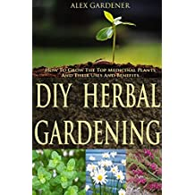 DIY Herbal Gardening: How To Grow The Top Medicinal Plants And Their Uses And Benefits