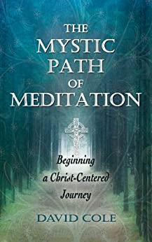 The Mystic Path of Meditation: Beginning a Christ-Centered Journey by [Cole, David]