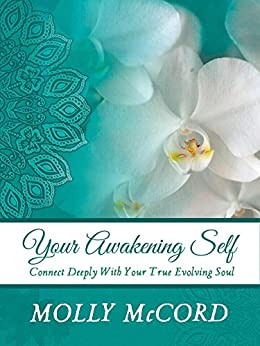 Your Awakening Self: Connect Deeply With Your True Evolving Soul by [McCord, Molly]