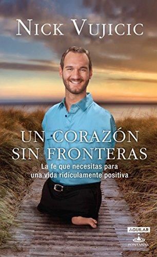 Un corazon sin fronteras. La fe que necesitas para una vida ridiculamente positiva (Spanish Edition) (Aguilar Fontanar) [Nick Vujicic] (Tapa Blanda)