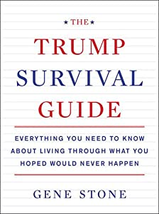 The Trump Survival Guide: Everything You Need to Know About Living Through What You Hoped Would Never Happen by Dey Street Books
