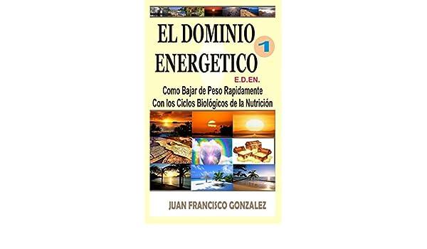 EL DOMINIO ENERGÉTICO 1: Cómo Bajar de Peso Rápidamente con los Ciclos Biológicos de la Nutrición. (Spanish Edition) - Kindle edition by JUAN FRANCISCO ...