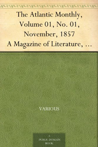 The Atlantic Monthly, Volume 01, No. 01, November, 1857 A Magazine of Literature, Art, and Politics