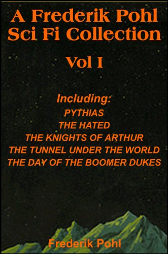 A Frederik Pohl Collection Vol I: Pythias,The Hated, The Knight's of Arthur, The Tunnel Under the World, The Day Of The Boomer Dukes (with linked TOC)