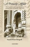 A Princely Affair: The Accession and Integration of the Princely States of Pakistan, 1947-1955