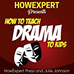 How to Teach Drama to Kids | HowExpert Press,Julie Johnson