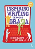 Inspiring Writing Through Drama : Creative Approaches to Teaching Ages 7-16, Baldwin, Patrice, 1441159096