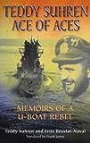 Teddy Suhren - Ace of Aces: Memoirs of a U-Boat Rebel