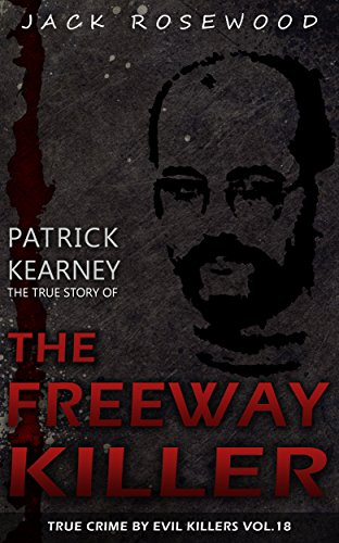 Patrick Kearney: The True Story of The Freeway Killer: Historical Serial Killers and Murderers (True Crime by Evil Killers Book 18)