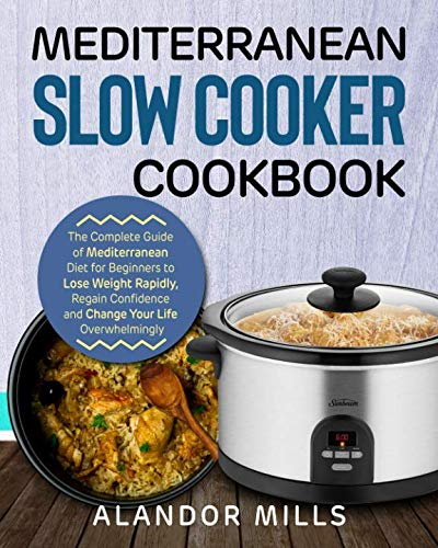 Mediterranean Slow Cooker Cookbook: The Complete Guide of Mediterranean Diet for Beginners to Lose Weight Rapidly, Regain Confidence and Change Your Life Overwhelmingly by Alandor Mills