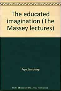 the educated imagination Addressed to educators as well as the general reader, this important yet lively  and readable book explores the value and uses of literature and its study in our.