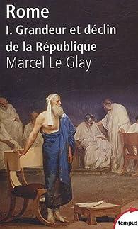 Rome. Tome 1 : Grandeur et déclin de la République par Marcel Le Glay