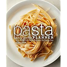 Pasta Planner: A Pasta Cookbook with Delicious Pasta Recipes for Every Day of the Week
