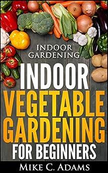 Indoor Gardening Indoor Vegetable Gardening For Beginners Urban Garden Book Kindle Edition