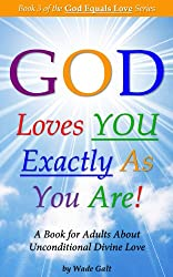 God Loves You Exactly As You Are!: Understanding & Experiencing Unconditional Divine Love (God Equals Love Book 3) (English Edition)