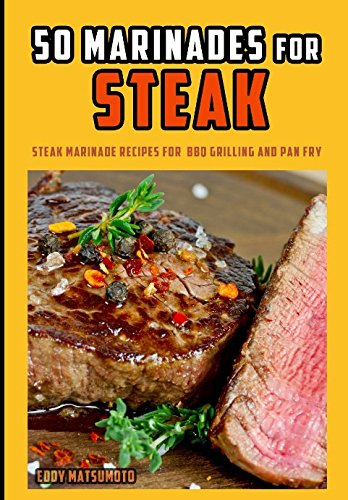 50 Marinades for Steak: Steak marinade recipes for BBQ grilling and pan fry