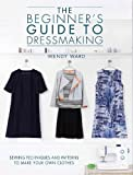 The Beginner's Guide to Dressmaking: Sewing Techniques and Patterns to Make Your Own Clothes