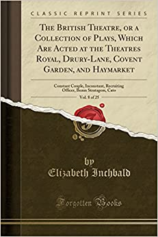 The British Theatre, or a Collection of Plays, Which Are Acted at the Theatres Royal, Drury-Lane, Covent Garden, and Haymarket, Vol. 8 of 25: Constant ... Beaux Stratagem, Cato (Classic Reprint)