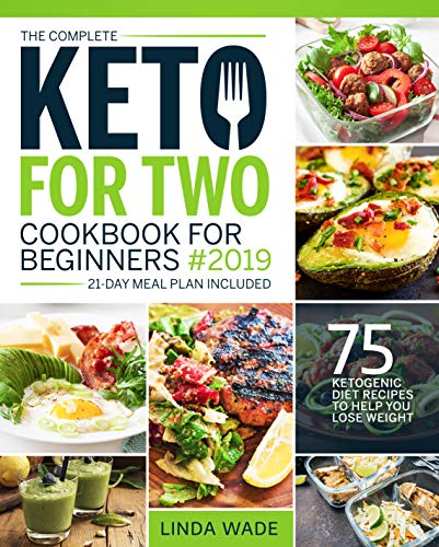 The Complete Keto For Two Cookbook For Beginners 2019: 75 Ketogenic Diet Recipes To Help You Lose Weight (21-Day Meal Plan Included) (Keto Cookbook) by Linda Wade