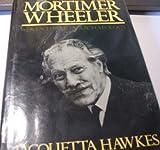 Mortimer Wheeler: Adventurer in Archaeology