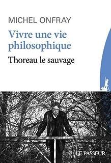 Vivre une vie philosophique : Thoreau le sauvage, Onfray, Michel