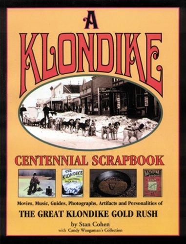 A Klondike Centennial Scrapbook: Movies, Music, Guides, Photographs, Artifacts and Personalities of The Great Klondike Gold Rush