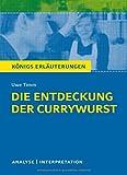 Die Entdeckung der Currywurst von Uwe Timm. Königs Erläuterungen.: Textanalyse und Interpretation mit ausführlicher Inhaltsangabe und Abituraufgaben mit Lösungen
