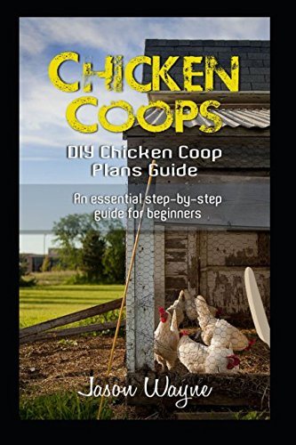 Chicken Coops: DIY Chicken Coop Plans Guide: An Essential Step-By-Step Guide for Beginners