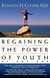 Regaining The Power Of Youth at Any Age: Startling New Evidence from the Doctor Who Brought Us Aerobics, Controlling Cholesterol and the Antioxidant Revolution