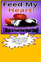Feed My Heart!: Gifts of spiritual, creative, intellectual, emotional and social motivations feeding your heart good. These five fun, exciting, and ... heart real good Today, Tomorrow and Forever!