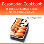 Pescatarian Cookbook: 48 Delicious Seafood Recipes for the Pescatarian Diet | Shelbey Andersen