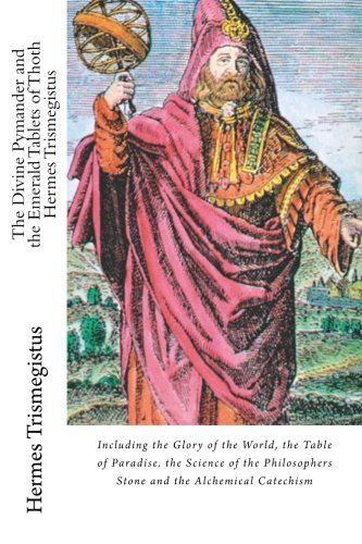 The Divine Pymander and the Emerald Tablets of Thoth Hermes Trismegistus: Including the Glory of the World, the Table of Paradise. the Science of the Philosophers Stone and the Alchemical Catechism