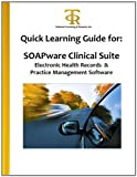 Quick Learning Guide for: SOAPware Clinical Suite Electronic Health Records and Practice Management Software, Teresa Piliouras, 1463591063