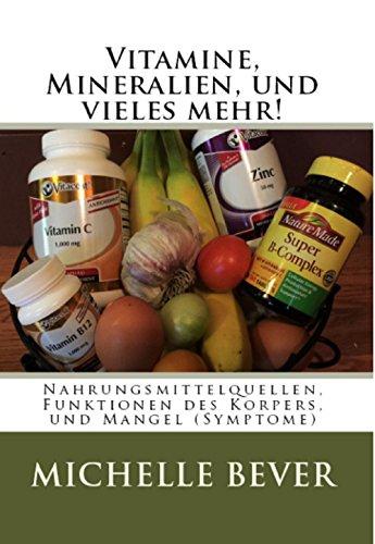 Vitamine, Mineralien, und vieles mehr!: Nahrungsmittelquellen, Funktionen des Korpers, und Mangel (Symptome) (German Edition)