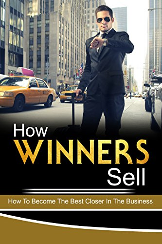 Sales Training: How Winners Sell.: How To Become The Best Closer In The Business. Influence, Sell, Sales, Self Help